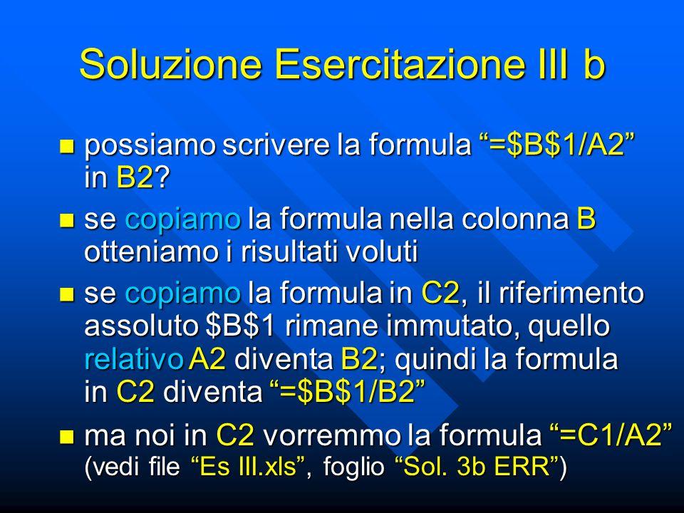 """Soluzione Esercitazione III b possiamo scrivere la formula """"=$B$1/A2"""" in B2? possiamo scrivere la formula """"=$B$1/A2"""" in B2? se copiamo la formula nell"""