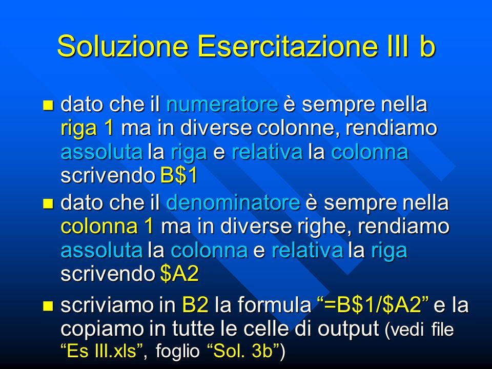 Soluzione Esercitazione III b dato che il numeratore è sempre nella riga 1 ma in diverse colonne, rendiamo assoluta la riga e relativa la colonna scrivendo B$1 dato che il numeratore è sempre nella riga 1 ma in diverse colonne, rendiamo assoluta la riga e relativa la colonna scrivendo B$1 scriviamo in B2 la formula =B$1/$A2 e la copiamo in tutte le celle di output (vedi file Es III.xls , foglio Sol.