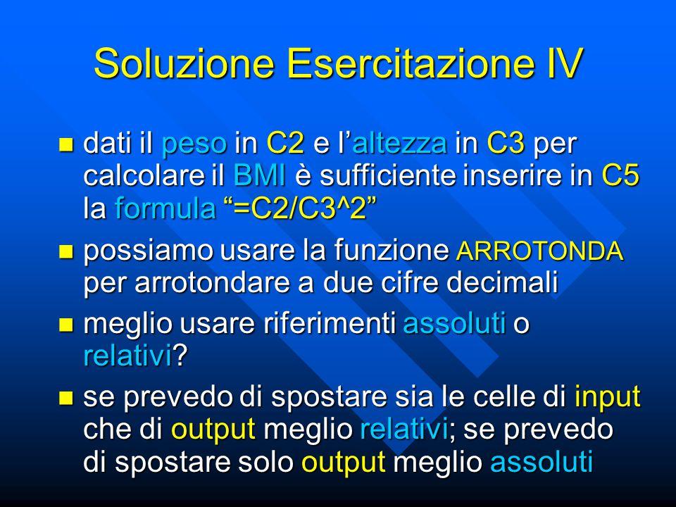 """Soluzione Esercitazione IV dati il peso in C2 e l'altezza in C3 per calcolare il BMI è sufficiente inserire in C5 la formula """"=C2/C3^2"""" dati il peso i"""