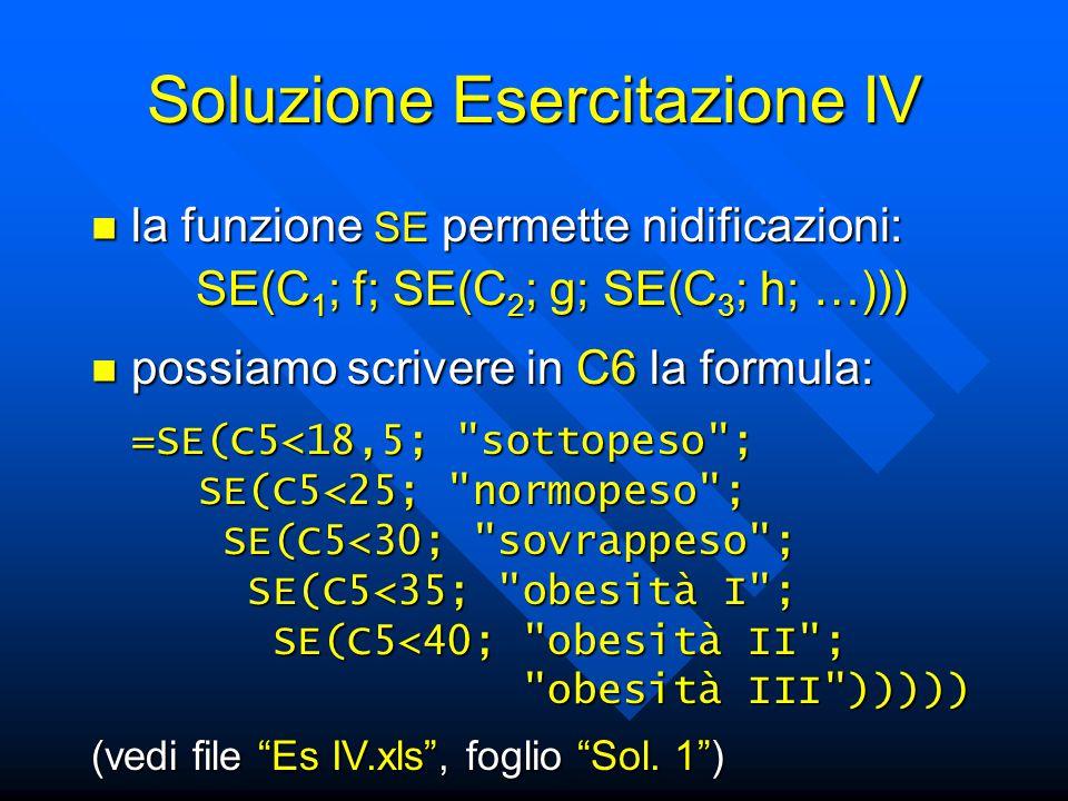 Soluzione Esercitazione IV la funzione SE permette nidificazioni: la funzione SE permette nidificazioni: SE(C 1 ; f; SE(C 2 ; g; SE(C 3 ; h; …))) possiamo scrivere in C6 la formula: possiamo scrivere in C6 la formula: =SE(C5<18,5; sottopeso ; SE(C5<25; normopeso ; SE(C5<25; normopeso ; SE(C5<30; sovrappeso ; SE(C5<30; sovrappeso ; SE(C5<35; obesità I ; SE(C5<35; obesità I ; SE(C5<40; obesità II ; SE(C5<40; obesità II ; obesità III ))))) obesità III ))))) (vedi file Es IV.xls , foglio Sol.