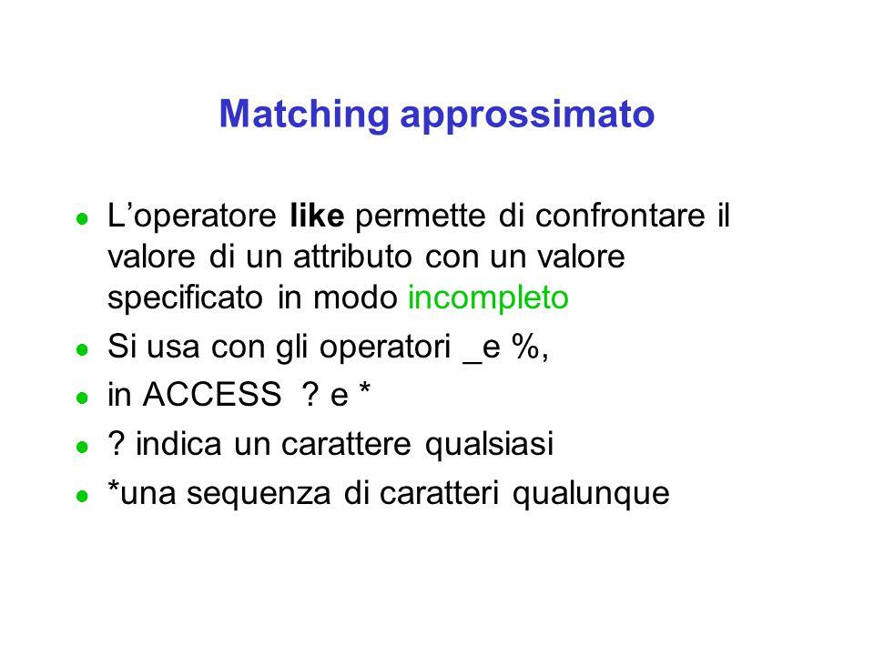 Matching approssimato l L'operatore like permette di confrontare il valore di un attributo con un valore specificato in modo incompleto l Si usa con gli operatori _e %, l in ACCESS .