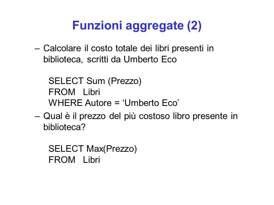 Funzioni aggregate (2) –Calcolare il costo totale dei libri presenti in biblioteca, scritti da Umberto Eco SELECT Sum (Prezzo) FROM Libri WHERE Autore = 'Umberto Eco' –Qual è il prezzo del più costoso libro presente in biblioteca.