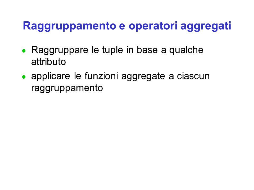 Raggruppamento e operatori aggregati l Raggruppare le tuple in base a qualche attributo l applicare le funzioni aggregate a ciascun raggruppamento