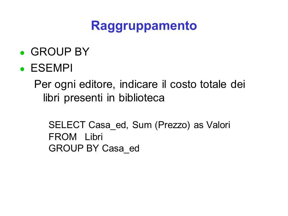 Raggruppamento l GROUP BY l ESEMPI Per ogni editore, indicare il costo totale dei libri presenti in biblioteca SELECT Casa_ed, Sum (Prezzo) as Valori