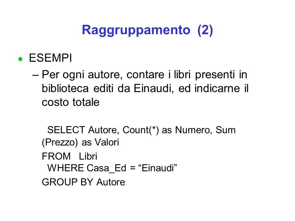 Raggruppamento (2) l ESEMPI –Per ogni autore, contare i libri presenti in biblioteca editi da Einaudi, ed indicarne il costo totale SELECT Autore, Cou