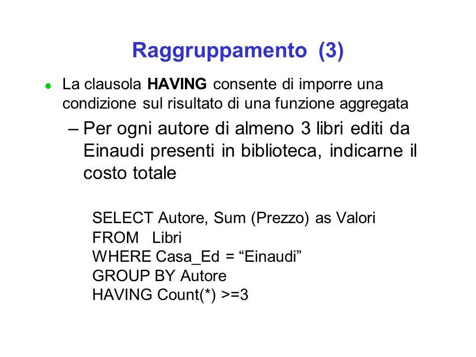 Raggruppamento (3) l La clausola HAVING consente di imporre una condizione sul risultato di una funzione aggregata –Per ogni autore di almeno 3 libri