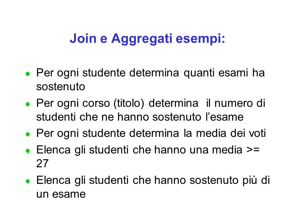Join e Aggregati esempi: l Per ogni studente determina quanti esami ha sostenuto l Per ogni corso (titolo) determina il numero di studenti che ne hann