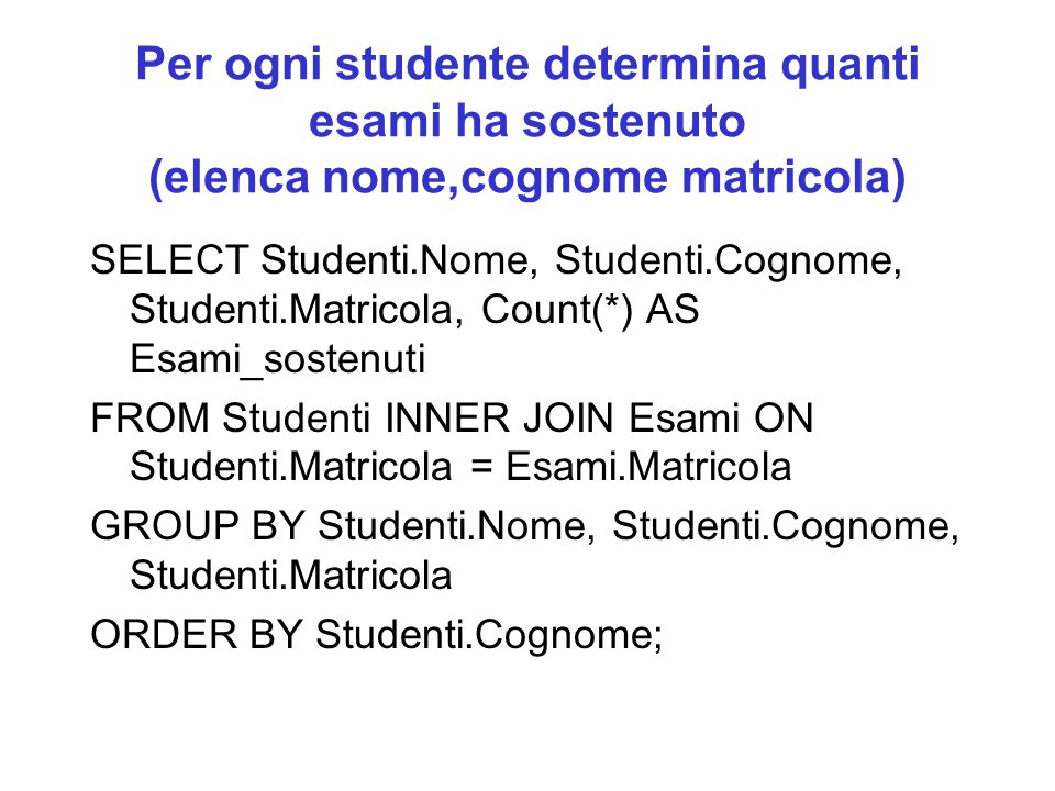 Per ogni studente determina quanti esami ha sostenuto (elenca nome,cognome matricola) SELECT Studenti.Nome, Studenti.Cognome, Studenti.Matricola, Count(*) AS Esami_sostenuti FROM Studenti INNER JOIN Esami ON Studenti.Matricola = Esami.Matricola GROUP BY Studenti.Nome, Studenti.Cognome, Studenti.Matricola ORDER BY Studenti.Cognome;