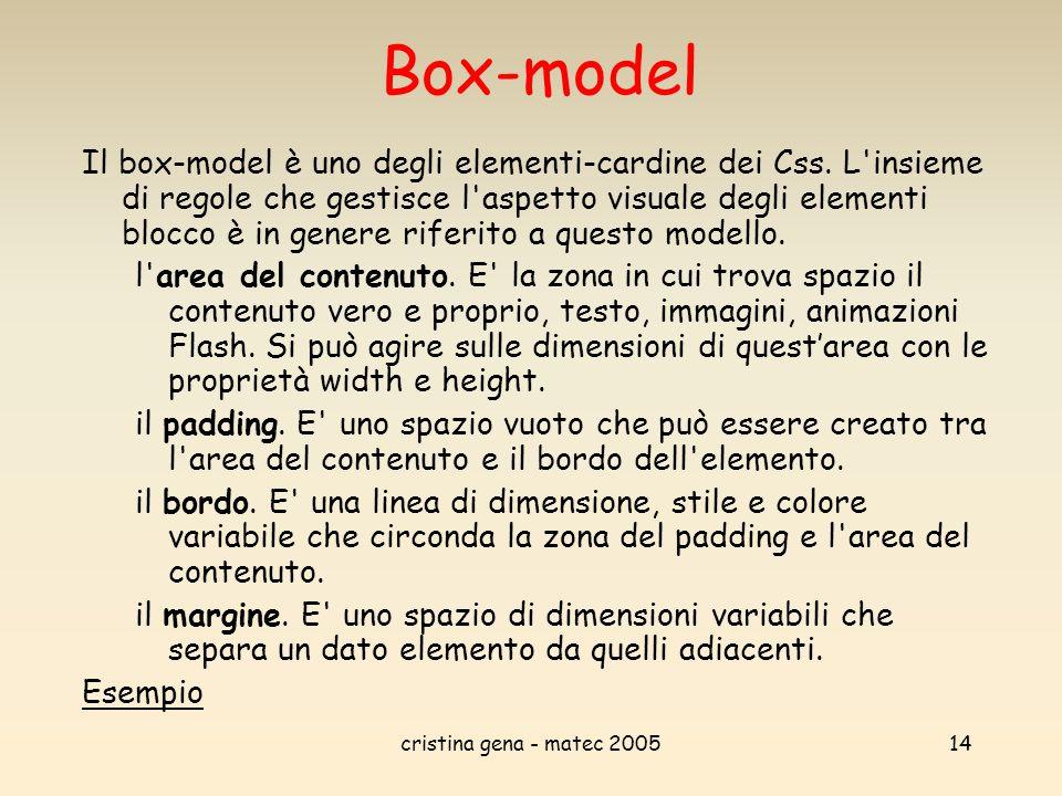 cristina gena - matec 200514 Box-model Il box-model è uno degli elementi-cardine dei Css. L'insieme di regole che gestisce l'aspetto visuale degli ele