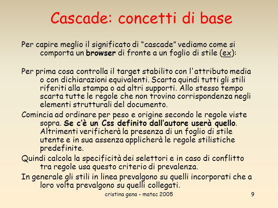 cristina gena - matec 200510 Cascade: concetti di base User Agent CSS: Ovvero il foglio di stile di default del dispositivo con cui si sta visualizzando la pagina.