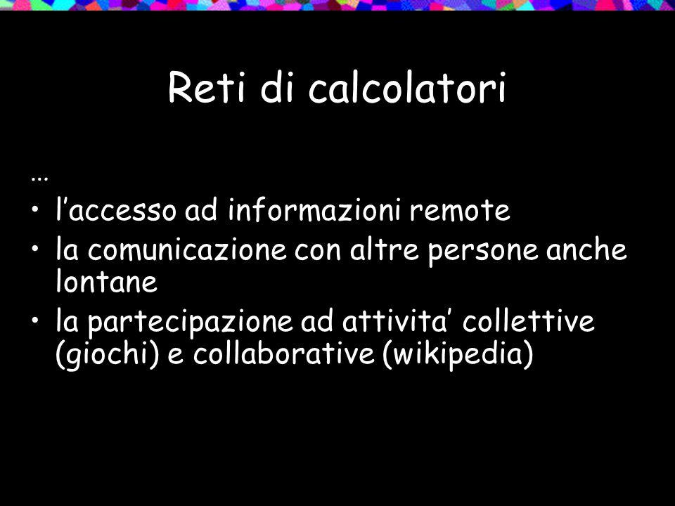 Reti di calcolatori … l'accesso ad informazioni remote la comunicazione con altre persone anche lontane la partecipazione ad attivita' collettive (gio