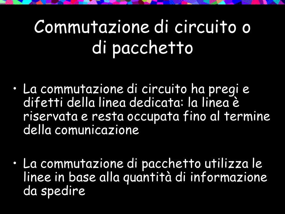 Commutazione di circuito o di pacchetto La commutazione di circuito ha pregi e difetti della linea dedicata: la linea è riservata e resta occupata fin