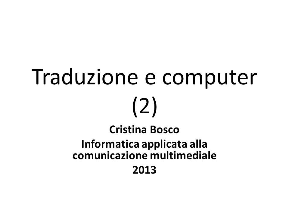 Traduzione e computer (2) Cristina Bosco Informatica applicata alla comunicazione multimediale 2013