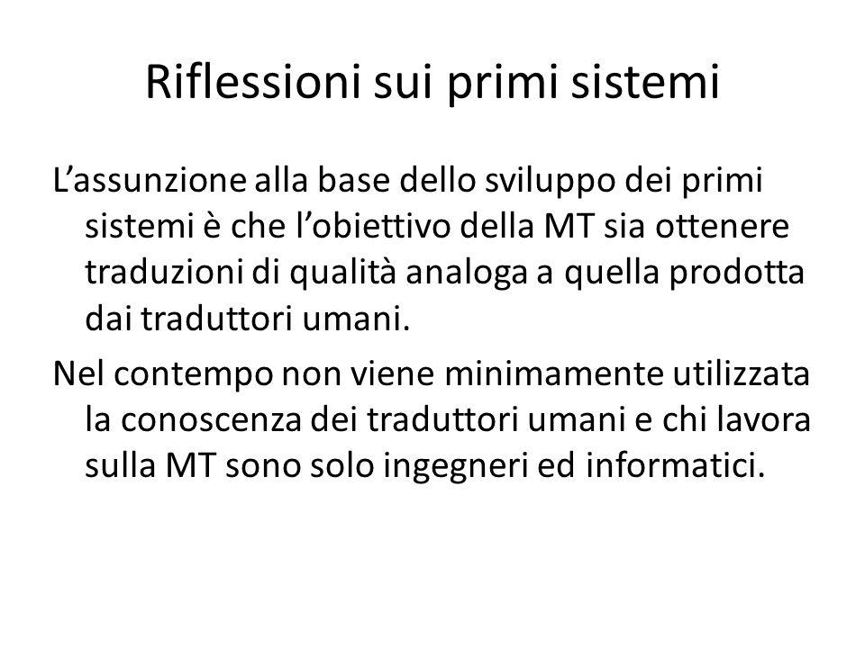 Riflessioni sui primi sistemi L'assunzione alla base dello sviluppo dei primi sistemi è che l'obiettivo della MT sia ottenere traduzioni di qualità analoga a quella prodotta dai traduttori umani.