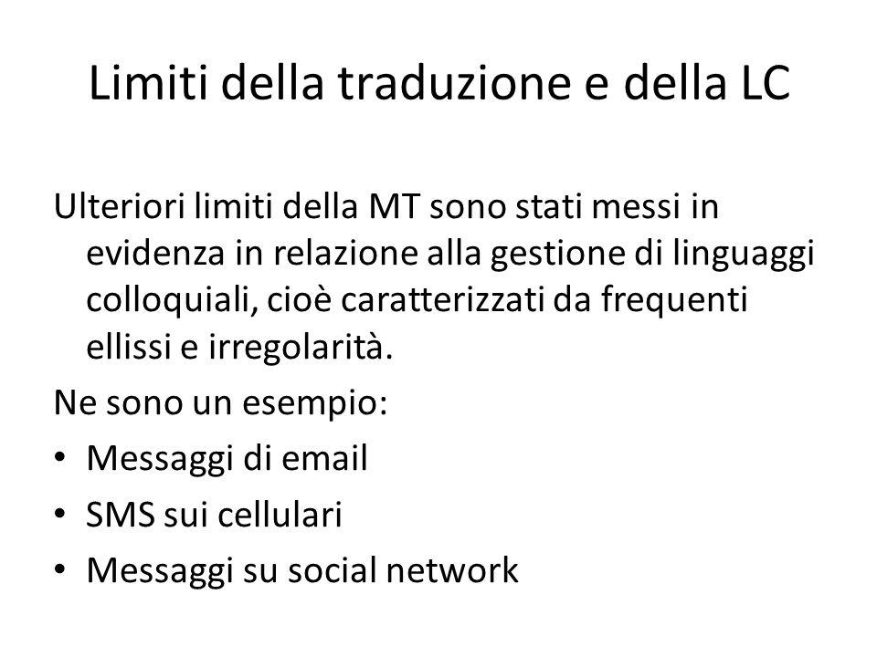 Limiti della traduzione e della LC Ulteriori limiti della MT sono stati messi in evidenza in relazione alla gestione di linguaggi colloquiali, cioè caratterizzati da frequenti ellissi e irregolarità.