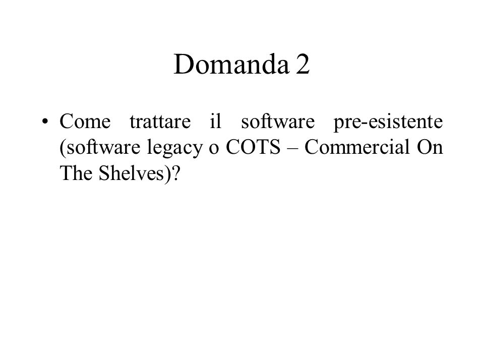 Domanda 2 Come trattare il software pre-esistente (software legacy o COTS – Commercial On The Shelves)
