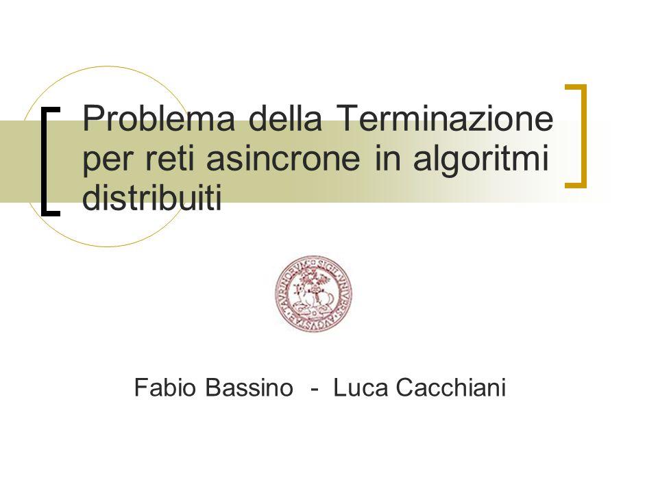 Problema della Terminazione per reti asincrone in algoritmi distribuiti Fabio Bassino - Luca Cacchiani
