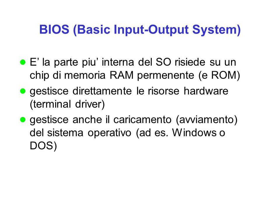 BIOS (Basic Input-Output System) E' la parte piu' interna del SO risiede su un chip di memoria RAM permenente (e ROM) gestisce direttamente le risorse