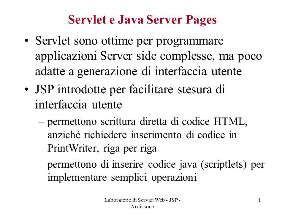 Laboratorio di Servizi Web - JSP - Ardissono 1 Servlet e Java Server Pages Servlet sono ottime per programmare applicazioni Server side complesse, ma