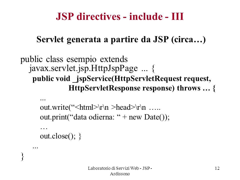 Laboratorio di Servizi Web - JSP - Ardissono 12 JSP directives - include - III Servlet generata a partire da JSP (circa…) public class esempio extends