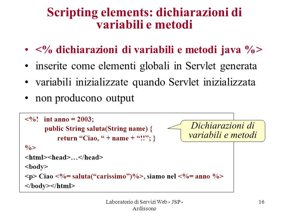 Laboratorio di Servizi Web - JSP - Ardissono 16 Scripting elements: dichiarazioni di variabili e metodi inserite come elementi globali in Servlet gene