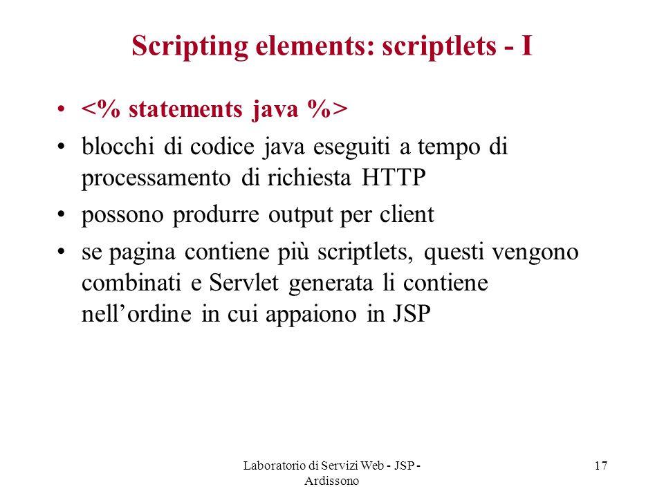 Laboratorio di Servizi Web - JSP - Ardissono 17 Scripting elements: scriptlets - I blocchi di codice java eseguiti a tempo di processamento di richies