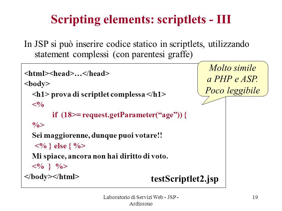 Laboratorio di Servizi Web - JSP - Ardissono 19 Scripting elements: scriptlets - III In JSP si può inserire codice statico in scriptlets, utilizzando