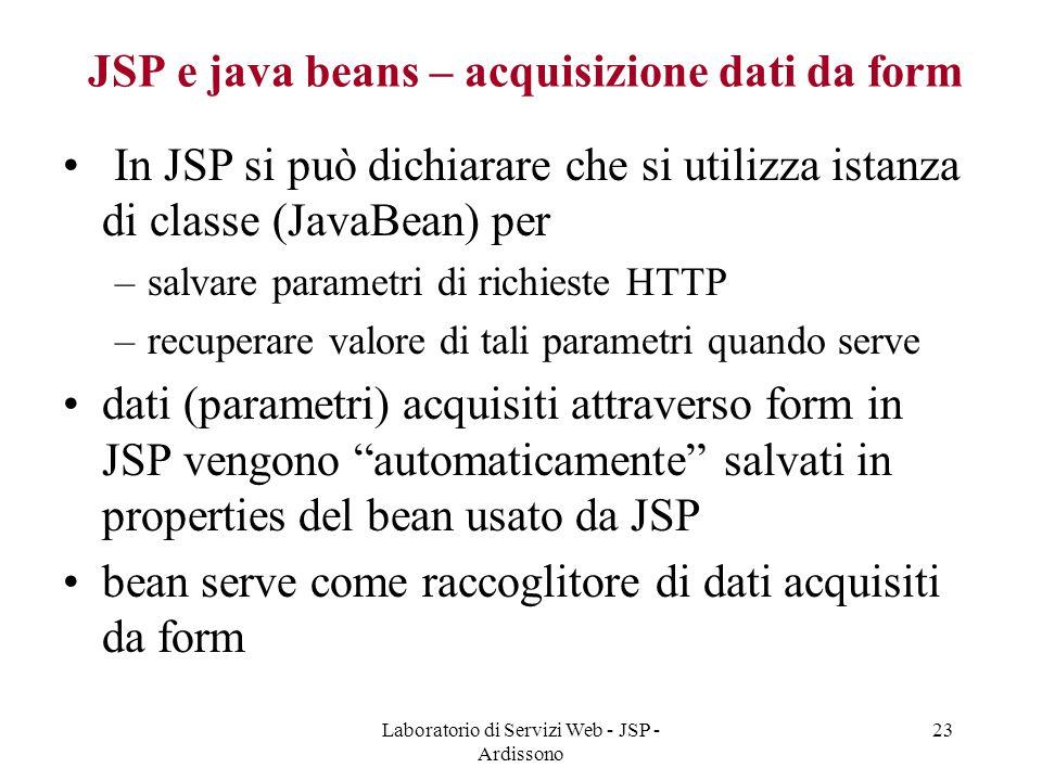 Laboratorio di Servizi Web - JSP - Ardissono 23 JSP e java beans – acquisizione dati da form In JSP si può dichiarare che si utilizza istanza di class