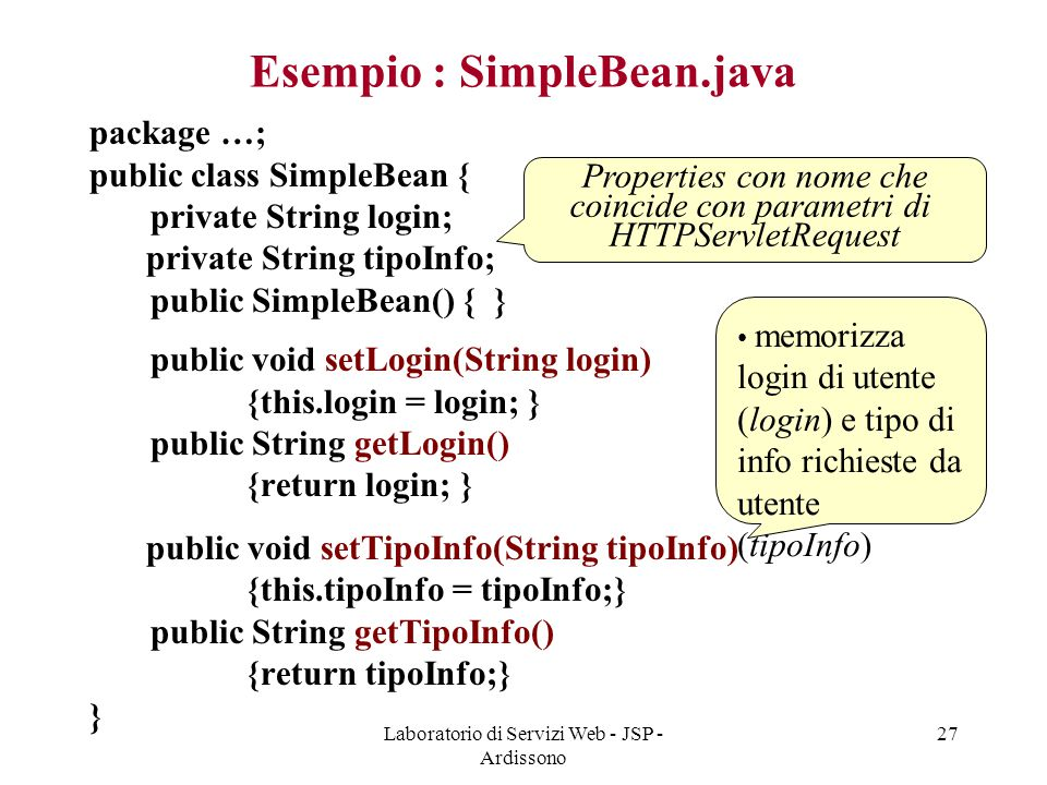 Laboratorio di Servizi Web - JSP - Ardissono 27 Esempio : SimpleBean.java package …; public class SimpleBean { private String login; private String ti