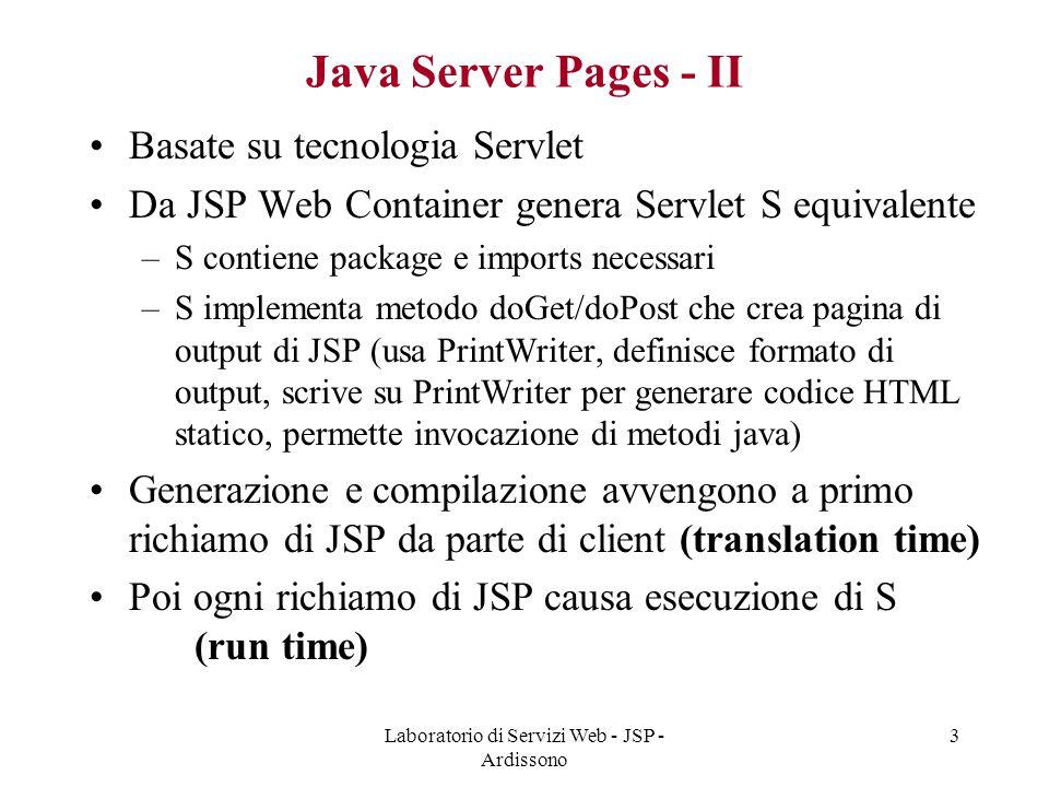 Laboratorio di Servizi Web - JSP - Ardissono 3 Java Server Pages - II Basate su tecnologia Servlet Da JSP Web Container genera Servlet S equivalente –
