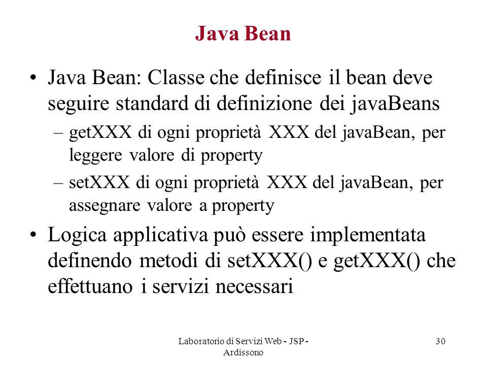 Laboratorio di Servizi Web - JSP - Ardissono 30 Java Bean Java Bean: Classe che definisce il bean deve seguire standard di definizione dei javaBeans –