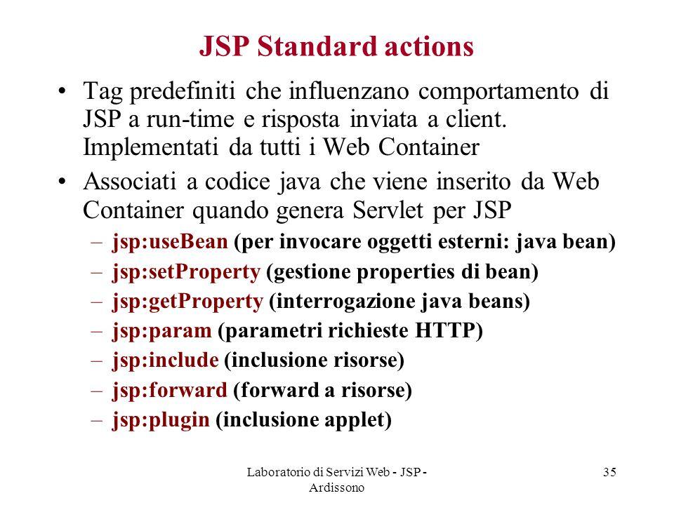 Laboratorio di Servizi Web - JSP - Ardissono 35 JSP Standard actions Tag predefiniti che influenzano comportamento di JSP a run-time e risposta inviat