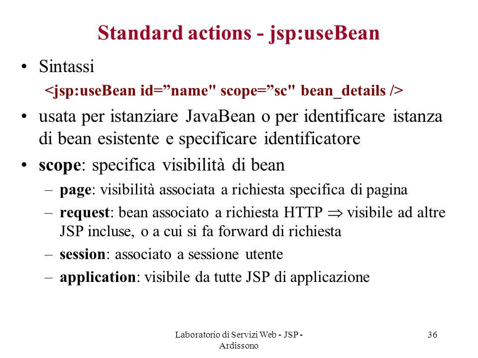 Laboratorio di Servizi Web - JSP - Ardissono 36 Standard actions - jsp:useBean Sintassi usata per istanziare JavaBean o per identificare istanza di be