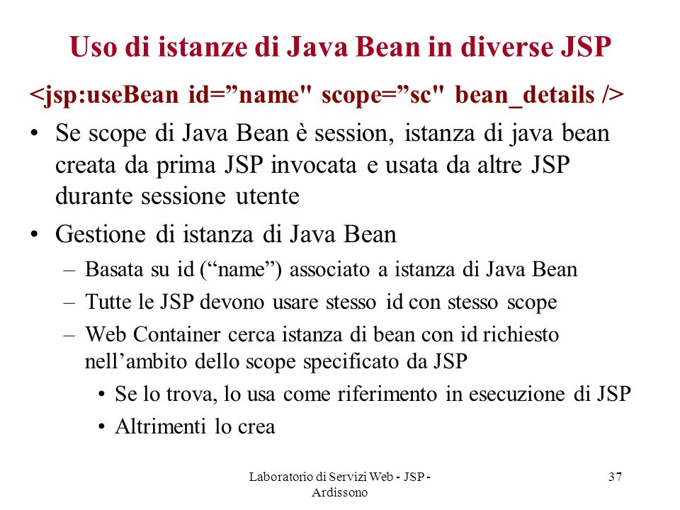 Laboratorio di Servizi Web - JSP - Ardissono 37 Uso di istanze di Java Bean in diverse JSP Se scope di Java Bean è session, istanza di java bean creat