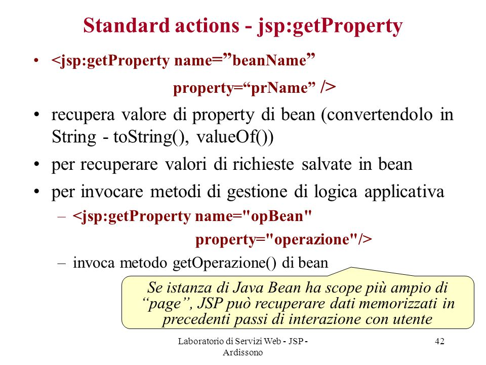 "Laboratorio di Servizi Web - JSP - Ardissono 42 Standard actions - jsp:getProperty <jsp:getProperty name ="" beanName "" property=""prName"" /> recupera v"