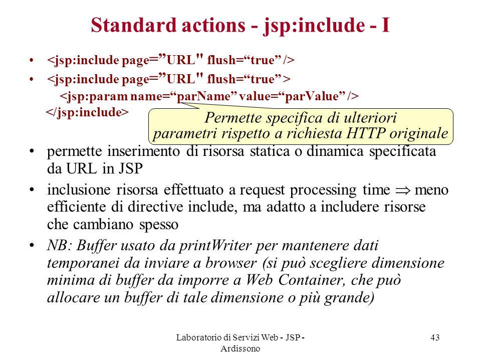 Laboratorio di Servizi Web - JSP - Ardissono 43 Standard actions - jsp:include - I permette inserimento di risorsa statica o dinamica specificata da U