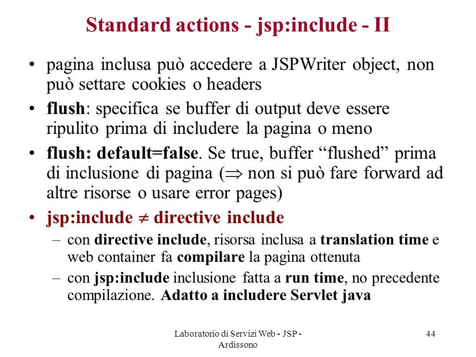 Laboratorio di Servizi Web - JSP - Ardissono 44 Standard actions - jsp:include - II pagina inclusa può accedere a JSPWriter object, non può settare co