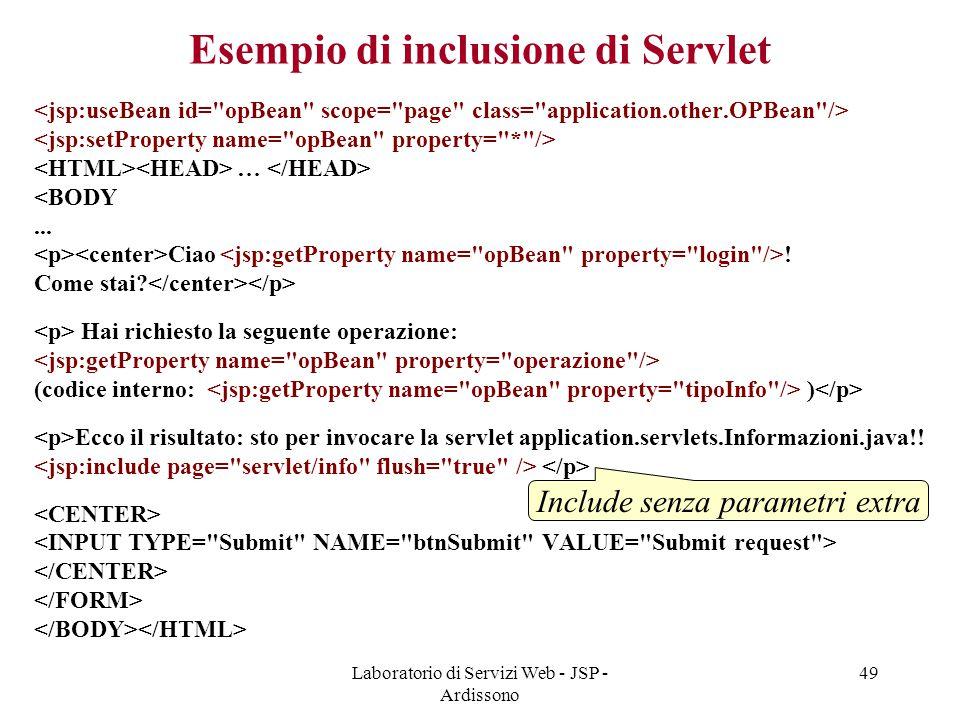 Laboratorio di Servizi Web - JSP - Ardissono 49 Esempio di inclusione di Servlet … <BODY... Ciao ! Come stai? Hai richiesto la seguente operazione: (c