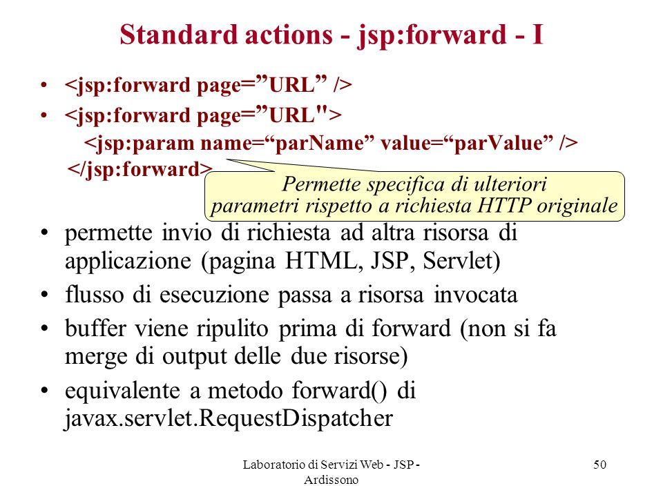 Laboratorio di Servizi Web - JSP - Ardissono 50 Standard actions - jsp:forward - I permette invio di richiesta ad altra risorsa di applicazione (pagin