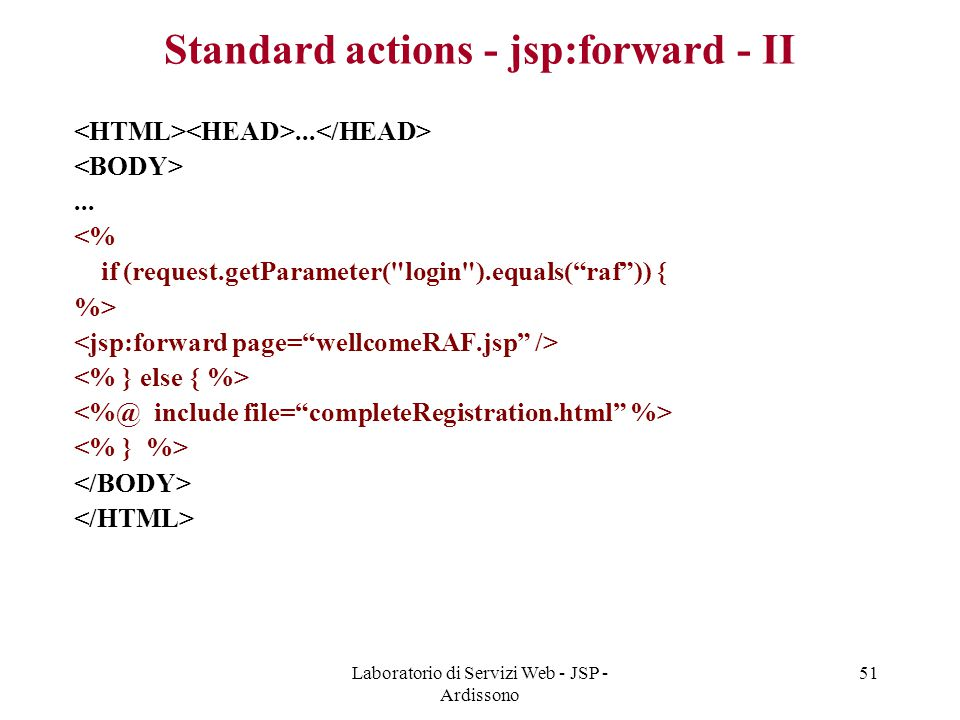 Laboratorio di Servizi Web - JSP - Ardissono 51 Standard actions - jsp:forward - II...... <% if (request.getParameter(