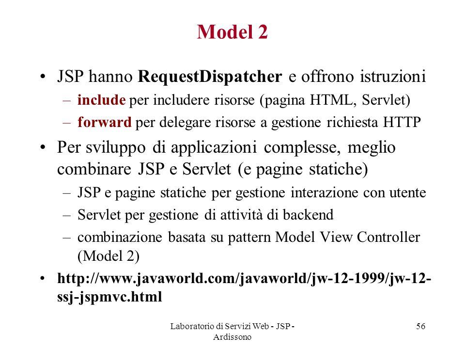 Laboratorio di Servizi Web - JSP - Ardissono 56 Model 2 JSP hanno RequestDispatcher e offrono istruzioni –include per includere risorse (pagina HTML,