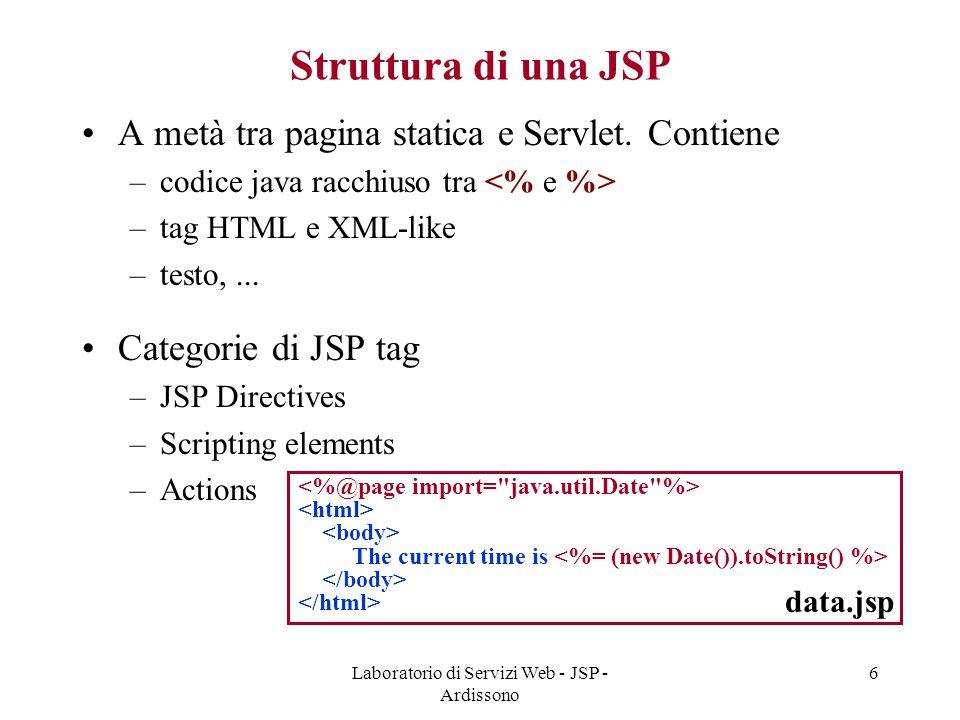Laboratorio di Servizi Web - JSP - Ardissono 6 Struttura di una JSP A metà tra pagina statica e Servlet. Contiene –codice java racchiuso tra –tag HTML