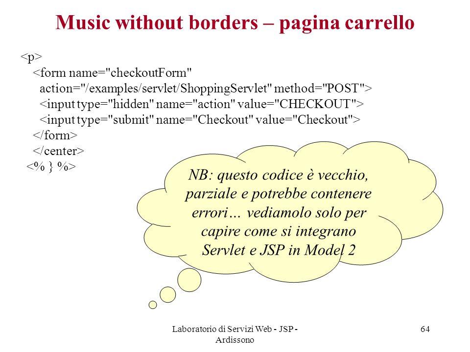 Laboratorio di Servizi Web - JSP - Ardissono 64 Music without borders – pagina carrello NB: questo codice è vecchio, parziale e potrebbe contenere err