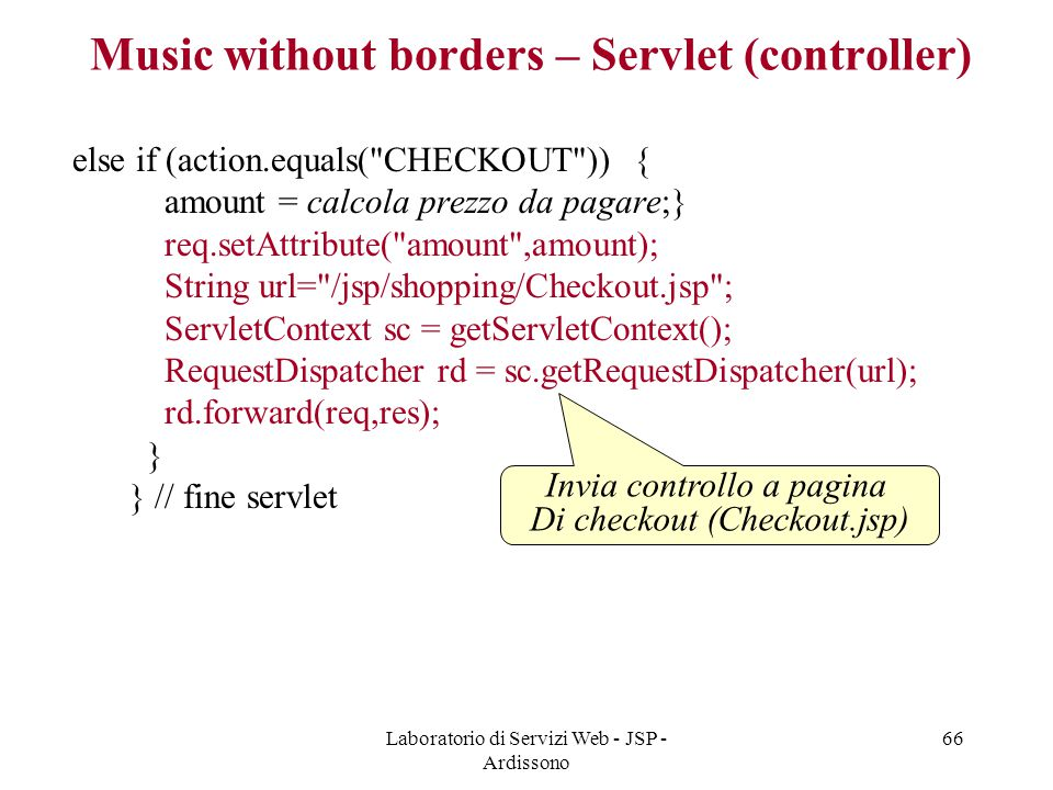 Laboratorio di Servizi Web - JSP - Ardissono 66 else if (action.equals(