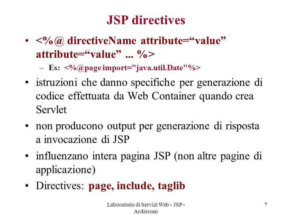 Laboratorio di Servizi Web - JSP - Ardissono 7 JSP directives –Es: istruzioni che danno specifiche per generazione di codice effettuata da Web Contain