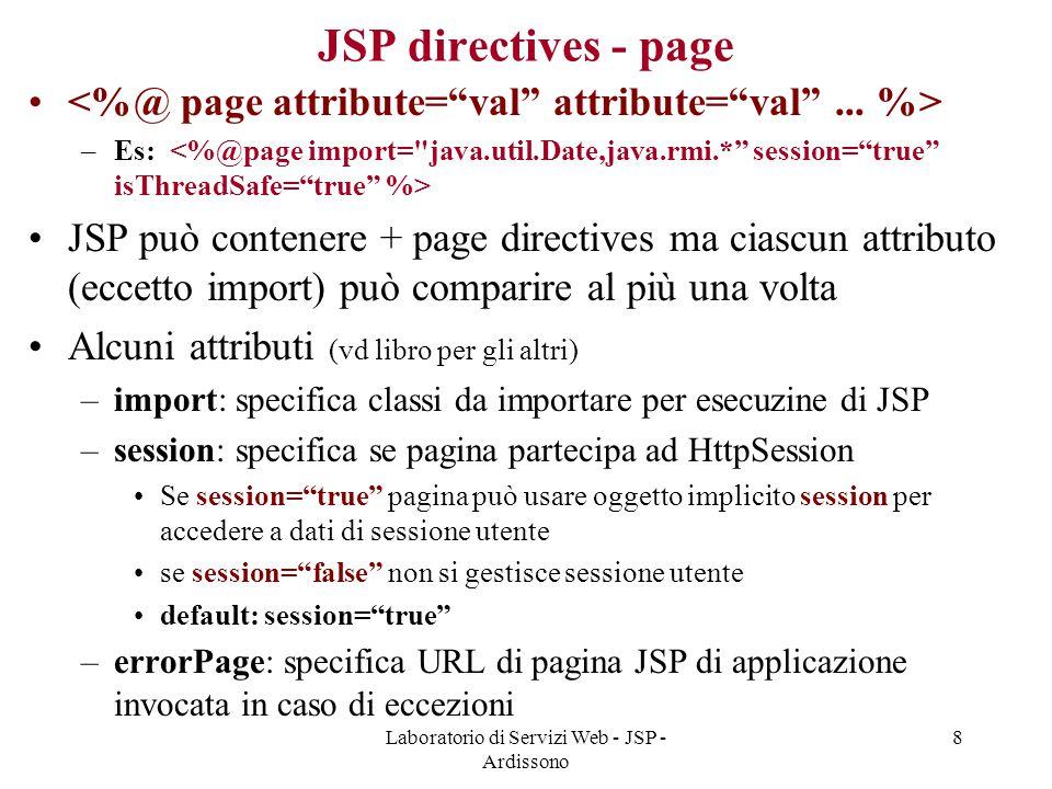 Laboratorio di Servizi Web - JSP - Ardissono 8 JSP directives - page –Es: JSP può contenere + page directives ma ciascun attributo (eccetto import) pu