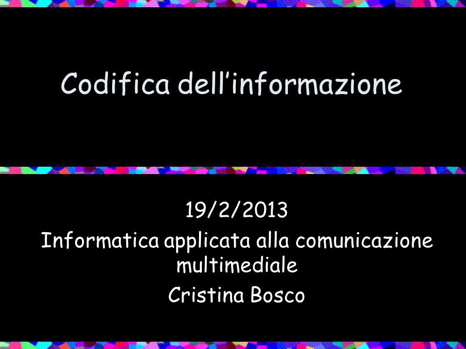 Codifica dell'informazione 19/2/2013 Informatica applicata alla comunicazione multimediale Cristina Bosco
