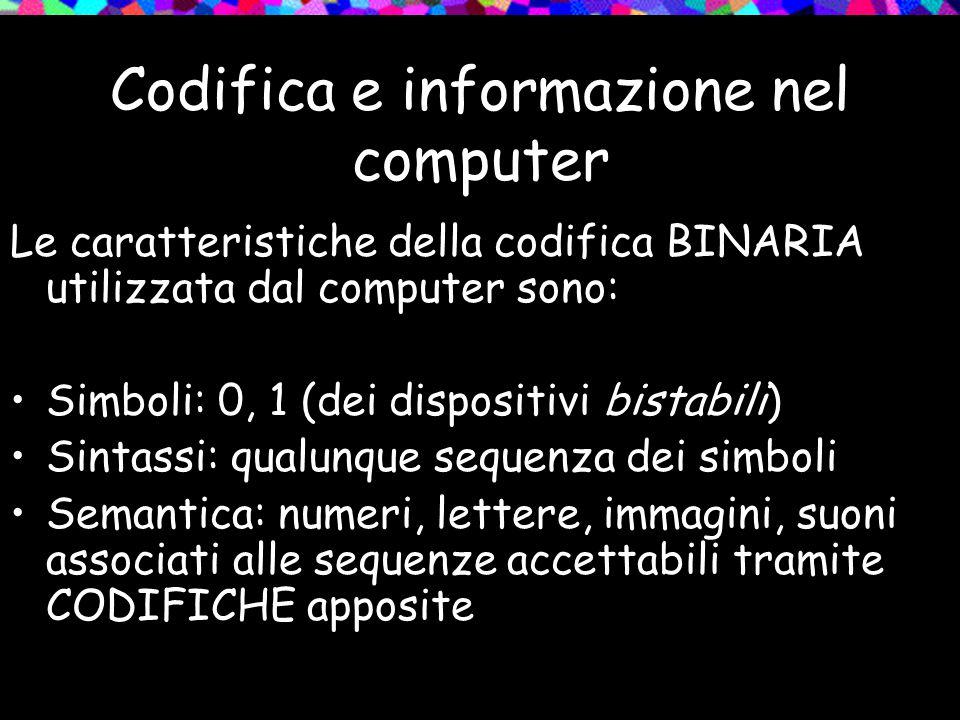 Codifica e informazione nel computer Le caratteristiche della codifica BINARIA utilizzata dal computer sono: Simboli: 0, 1 (dei dispositivi bistabili)