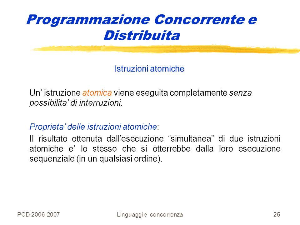 PCD 2006-2007Linguaggi e concorrenza25 Programmazione Concorrente e Distribuita Istruzioni atomiche Un' istruzione atomica viene eseguita completament