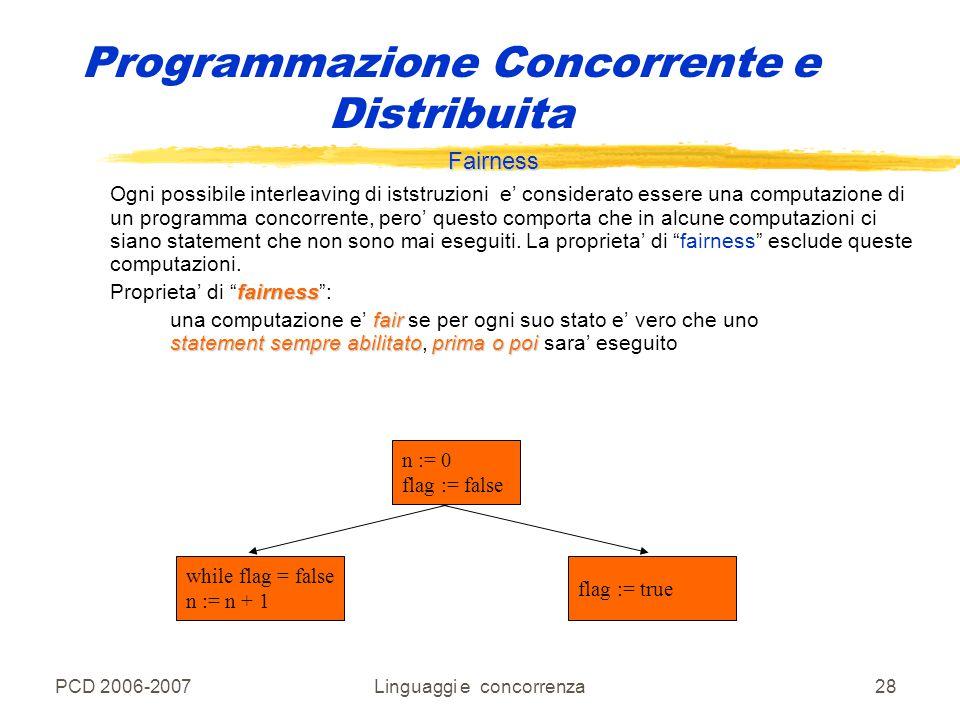 PCD 2006-2007Linguaggi e concorrenza28 Programmazione Concorrente e Distribuita Fairness Ogni possibile interleaving di iststruzioni e' considerato es